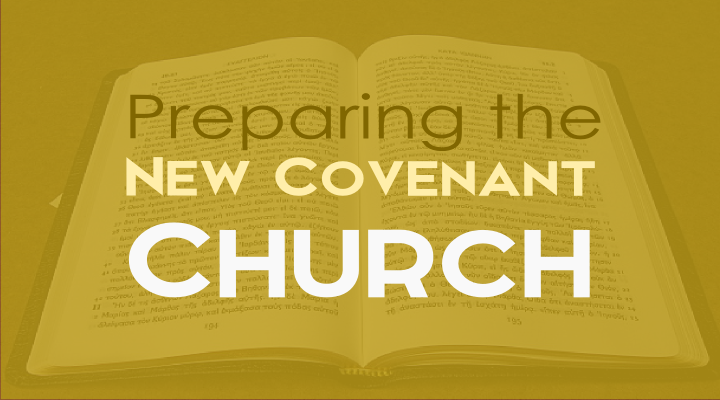 Preparing the New Covenant Church